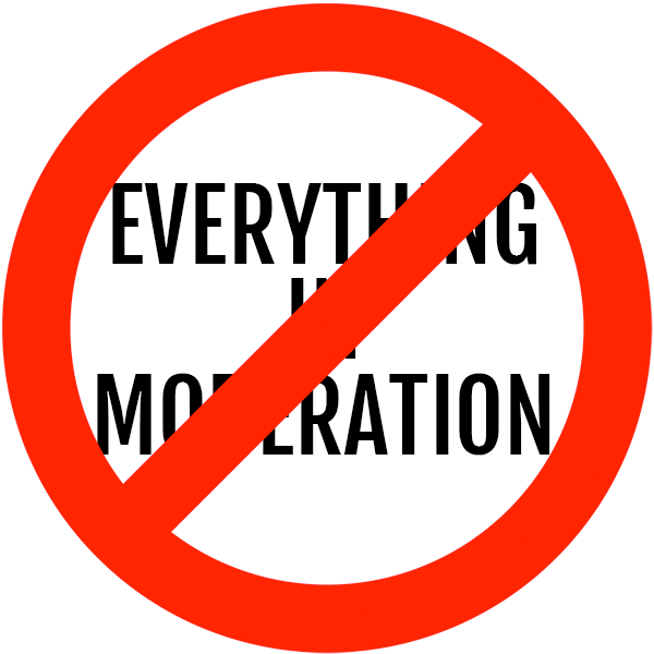 "Even If ""Everything in Moderation"" Wasn't Terrible Advice…"